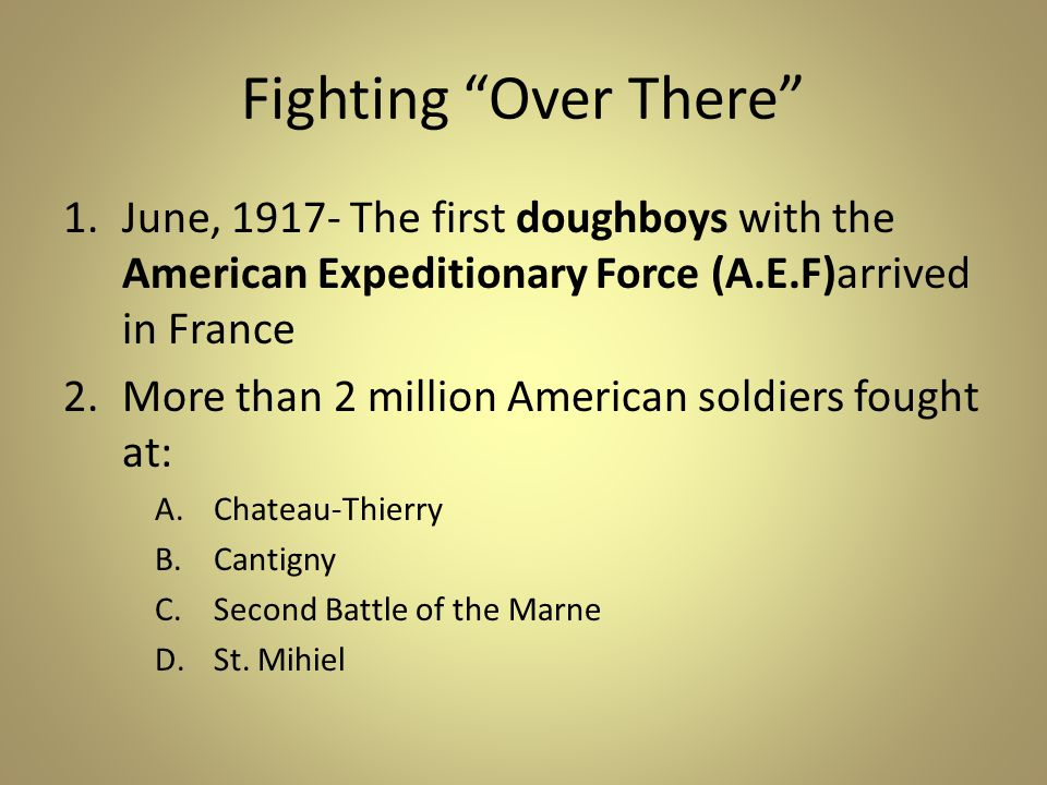 Fighting Over There 1.June, 1917- The first doughboys with the American Expeditionary Force (A.E.F)arrived in France 2.More than 2 million American soldiers fought at: A.Chateau-Thierry B.Cantigny C.Second Battle of the Marne D.St.