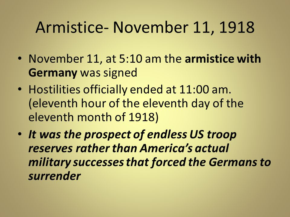 Armistice- November 11, 1918 November 11, at 5:10 am the armistice with Germany was signed Hostilities officially ended at 11:00 am.