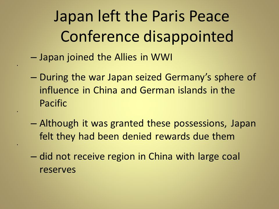 Japan left the Paris Peace Conference disappointed – Japan joined the Allies in WWI – During the war Japan seized Germany's sphere of influence in China and German islands in the Pacific – Although it was granted these possessions, Japan felt they had been denied rewards due them – did not receive region in China with large coal reserves