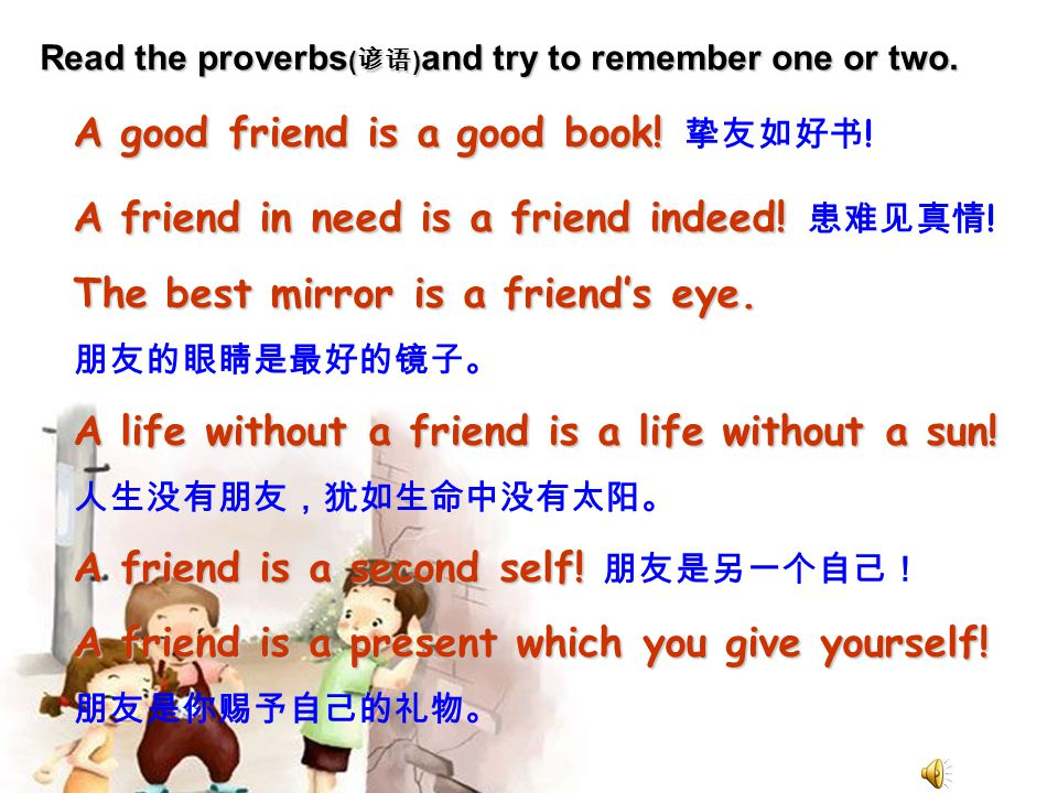 Read the proverbs ( 谚语 ) and try to remember one or two. A good friend is a good book! A good friend is a good book! 挚友如好书 ! A friend in need is a fri