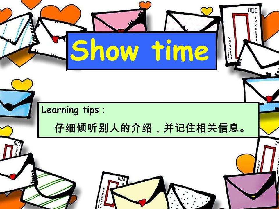Show time Learning tips : 仔细倾听别人的介绍,并记住相关信息。