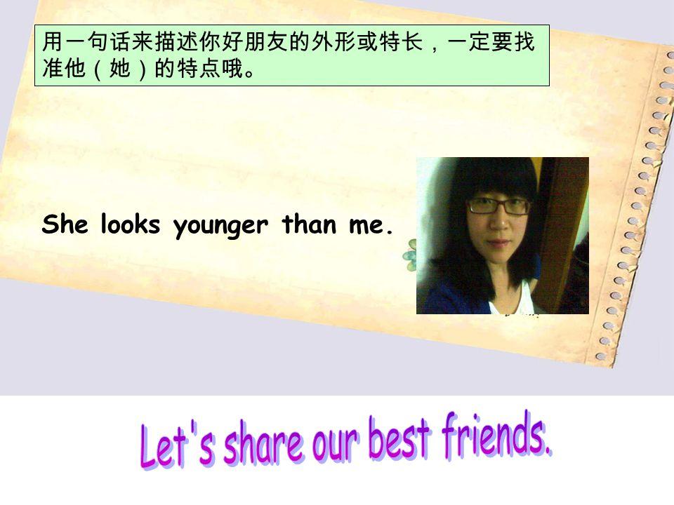 用一句话来描述你好朋友的外形或特长,一定要找 准他(她)的特点哦。 She looks younger than me.