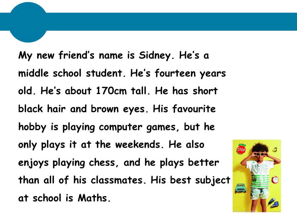 My new friend's name is Sidney. He's a middle school student. He's fourteen years old. He's about 170cm tall. He has short black hair and brown eyes.