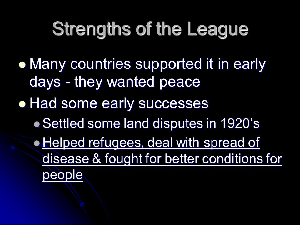 Strengths of the League Many countries supported it in early days - they wanted peace Many countries supported it in early days - they wanted peace Had some early successes Had some early successes Settled some land disputes in 1920's Settled some land disputes in 1920's Helped refugees, deal with spread of disease & fought for better conditions for people Helped refugees, deal with spread of disease & fought for better conditions for people