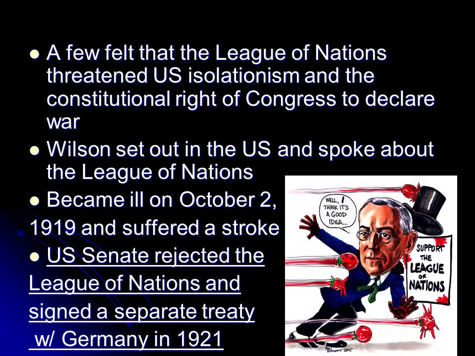 A few felt that the League of Nations threatened US isolationism and the constitutional right of Congress to declare war A few felt that the League of Nations threatened US isolationism and the constitutional right of Congress to declare war Wilson set out in the US and spoke about the League of Nations Wilson set out in the US and spoke about the League of Nations Became ill on October 2, Became ill on October 2, 1919 and suffered a stroke US Senate rejected the US Senate rejected the League of Nations and signed a separate treaty w/ Germany in 1921 w/ Germany in 1921