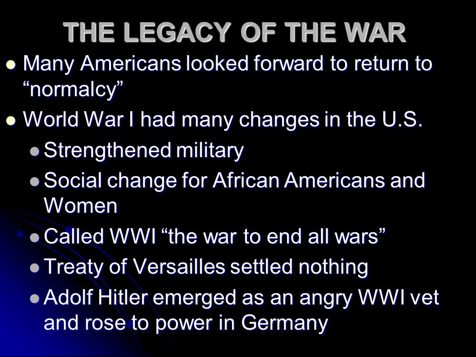 THE LEGACY OF THE WAR Many Americans looked forward to return to normalcy Many Americans looked forward to return to normalcy World War I had many changes in the U.S.