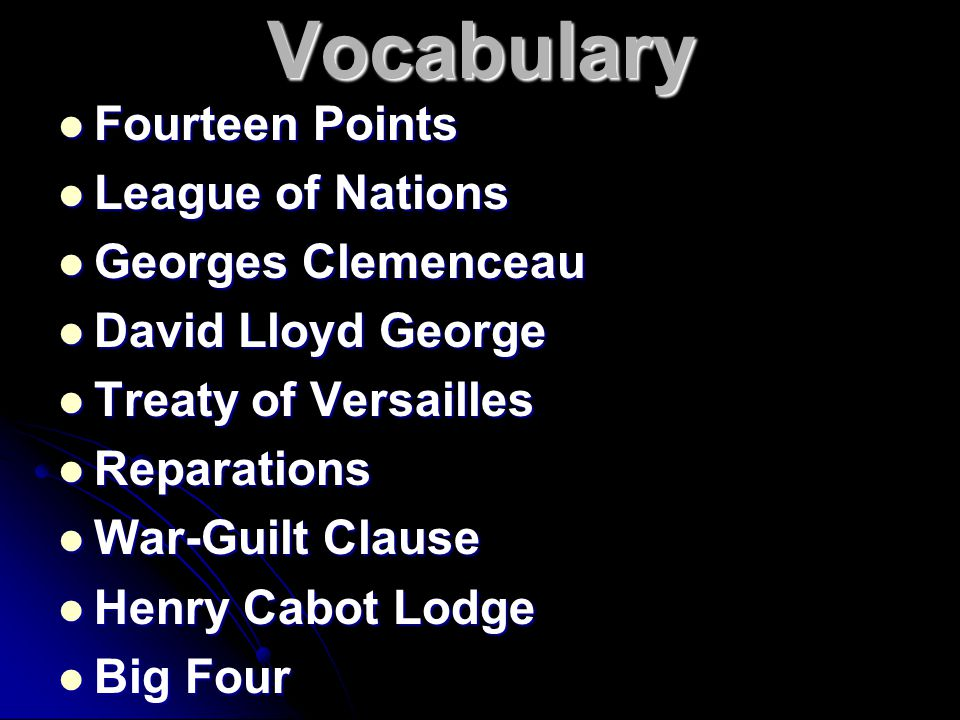 Vocabulary Fourteen Points Fourteen Points League of Nations League of Nations Georges Clemenceau Georges Clemenceau David Lloyd George David Lloyd George Treaty of Versailles Treaty of Versailles Reparations Reparations War-Guilt Clause War-Guilt Clause Henry Cabot Lodge Henry Cabot Lodge Big Four Big Four