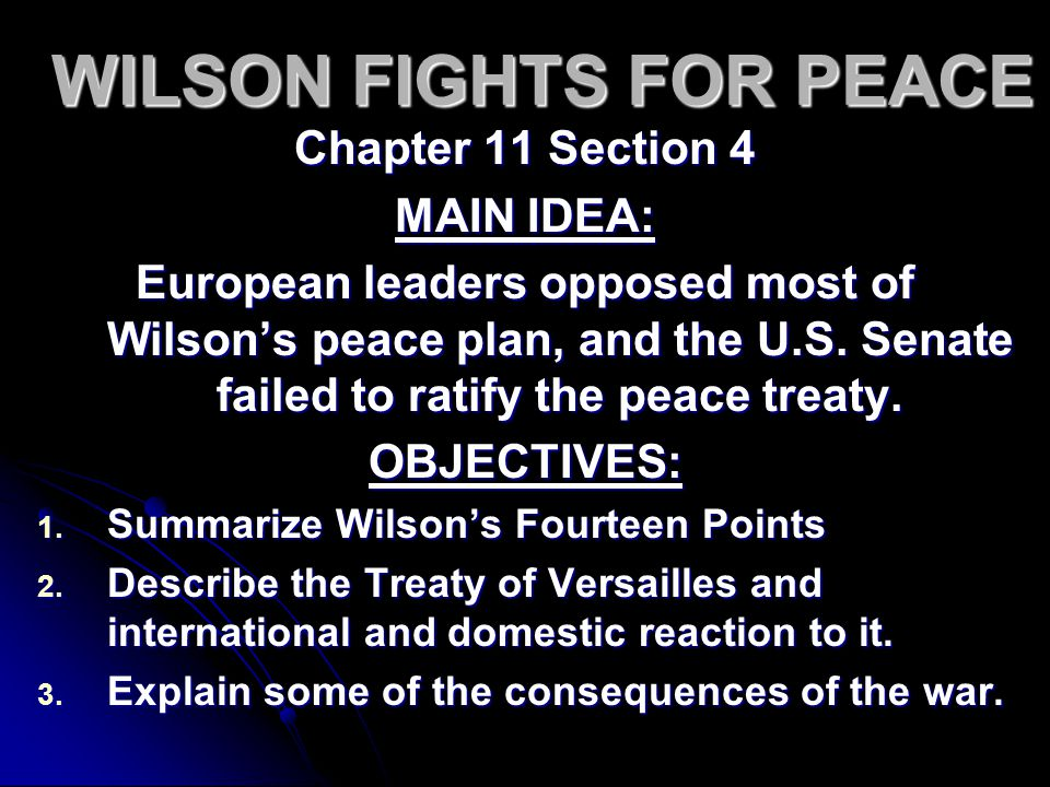 WILSON FIGHTS FOR PEACE Chapter 11 Section 4 MAIN IDEA: European leaders opposed most of Wilson's peace plan, and the U.S.