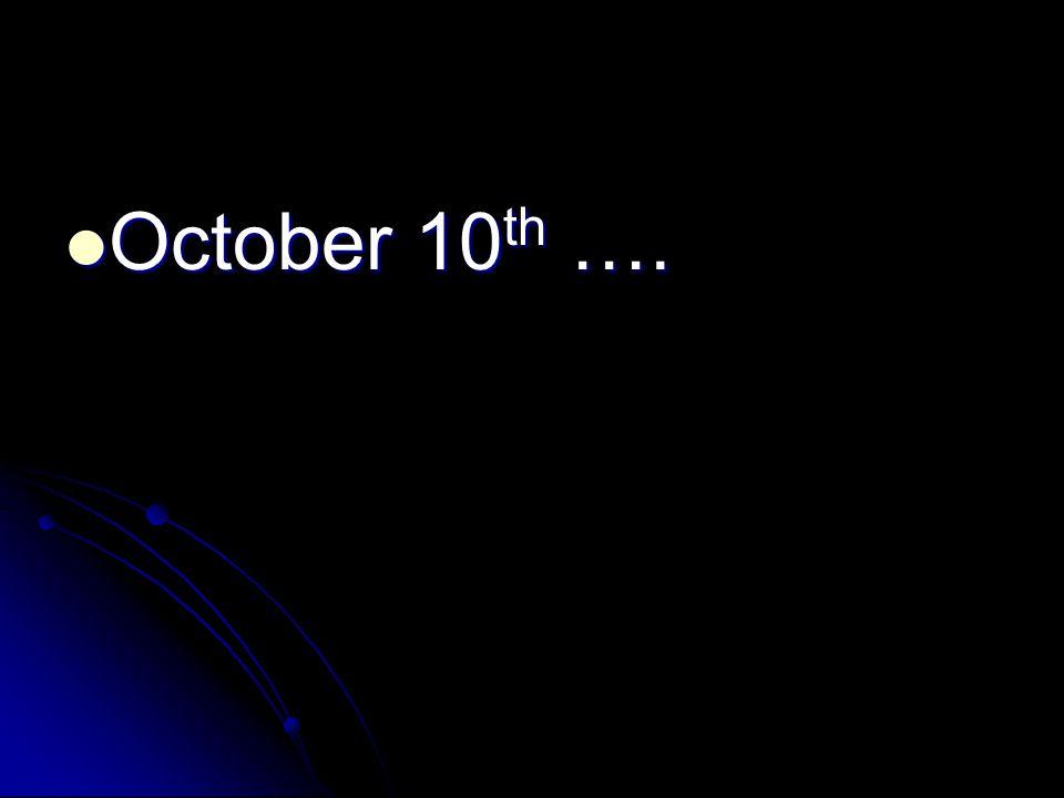 October 10 th …. October 10 th ….