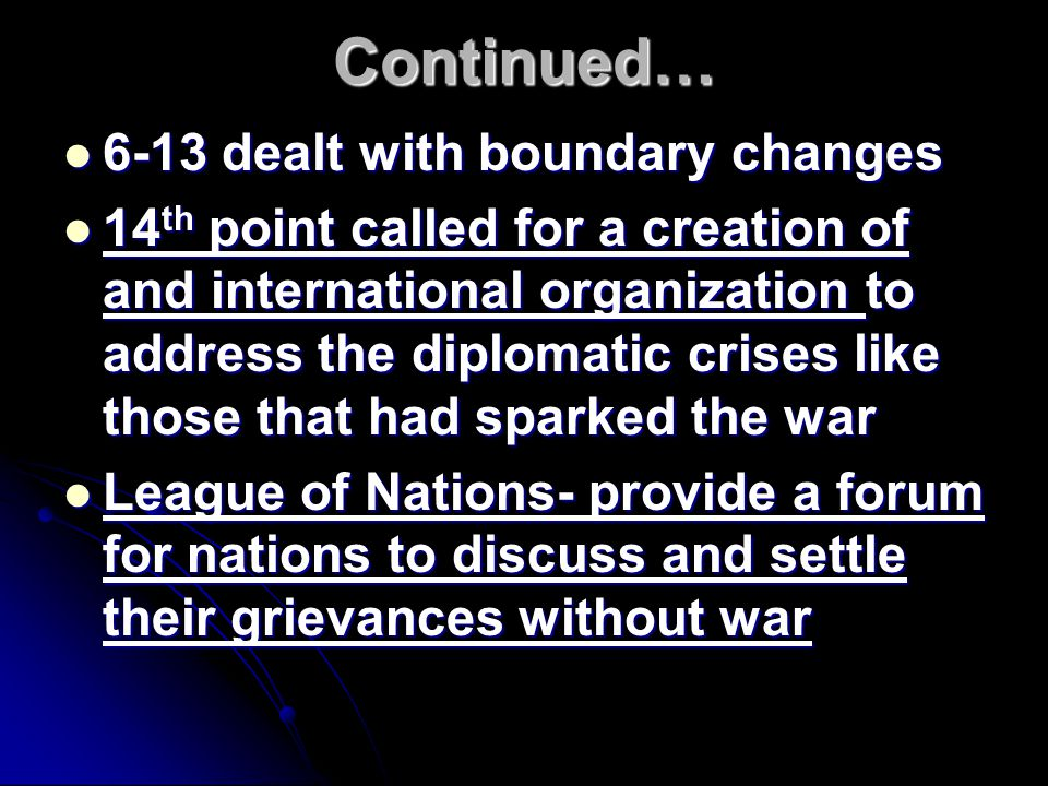 Continued… 6-13 dealt with boundary changes 6-13 dealt with boundary changes 14 th point called for a creation of and international organization to address the diplomatic crises like those that had sparked the war 14 th point called for a creation of and international organization to address the diplomatic crises like those that had sparked the war League of Nations- provide a forum for nations to discuss and settle their grievances without war League of Nations- provide a forum for nations to discuss and settle their grievances without war