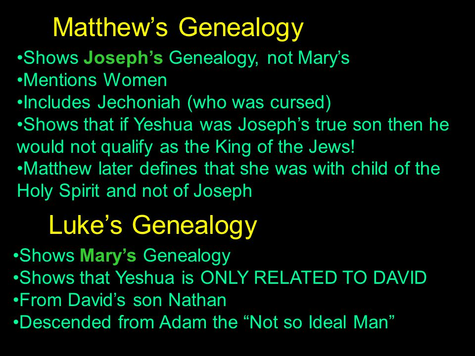 Shows Joseph's Genealogy, not Mary's Mentions Women Includes Jechoniah (who was cursed) Shows that if Yeshua was Joseph's true son then he would not qualify as the King of the Jews.