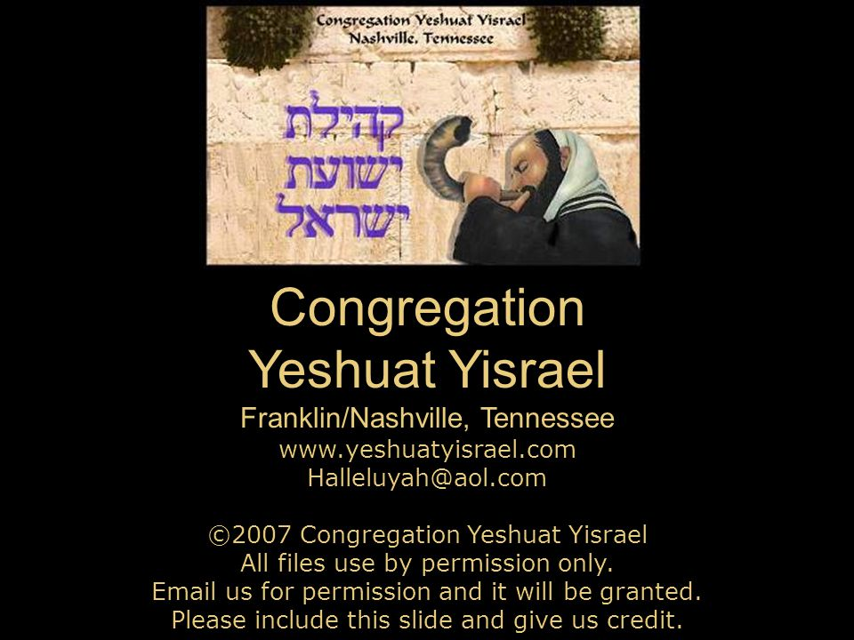 Congregation Yeshuat Yisrael Franklin/Nashville, Tennessee www.yeshuatyisrael.com Halleluyah@aol.com ©2007 Congregation Yeshuat Yisrael All files use by permission only.