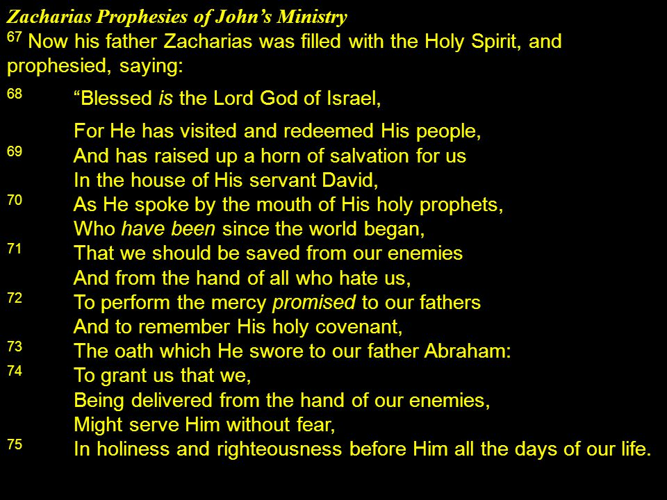 Zacharias Prophesies of John's Ministry 67 Now his father Zacharias was filled with the Holy Spirit, and prophesied, saying: 68 Blessed is the Lord God of Israel, For He has visited and redeemed His people, 69 And has raised up a horn of salvation for us In the house of His servant David, 70 As He spoke by the mouth of His holy prophets, Who have been since the world began, 71 That we should be saved from our enemies And from the hand of all who hate us, 72 To perform the mercy promised to our fathers And to remember His holy covenant, 73 The oath which He swore to our father Abraham: 74 To grant us that we, Being delivered from the hand of our enemies, Might serve Him without fear, 75 In holiness and righteousness before Him all the days of our life.