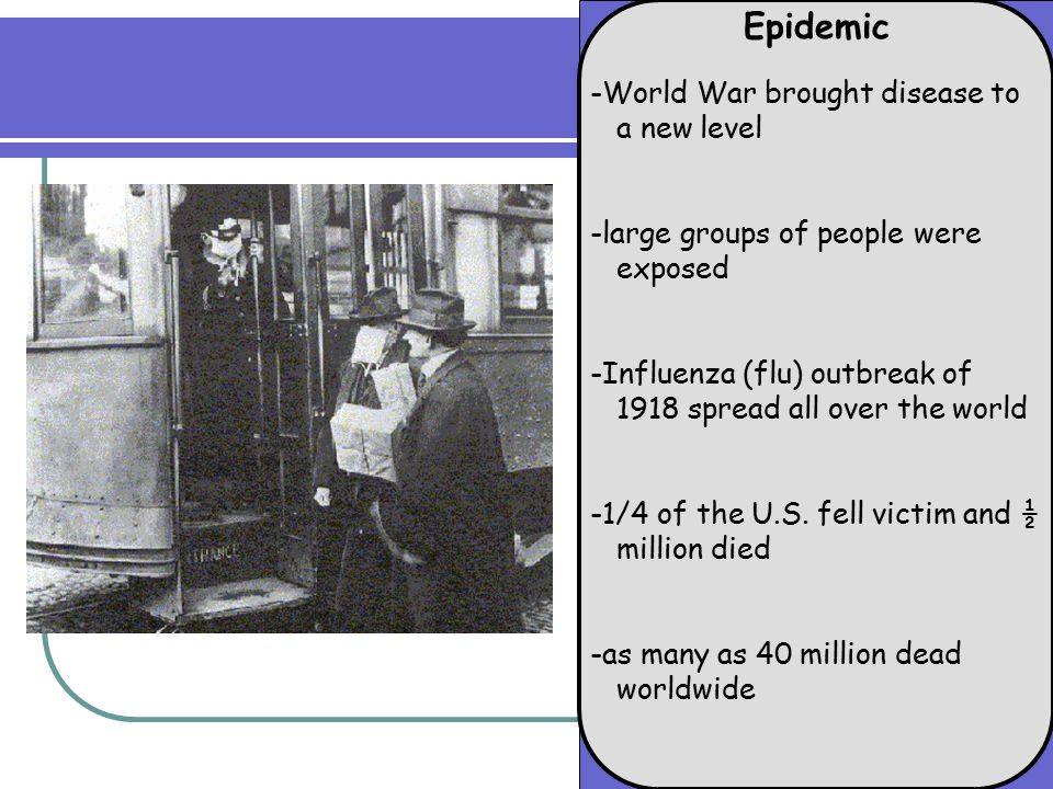 Epidemic -World War brought disease to a new level -large groups of people were exposed -Influenza (flu) outbreak of 1918 spread all over the world -1/4 of the U.S.