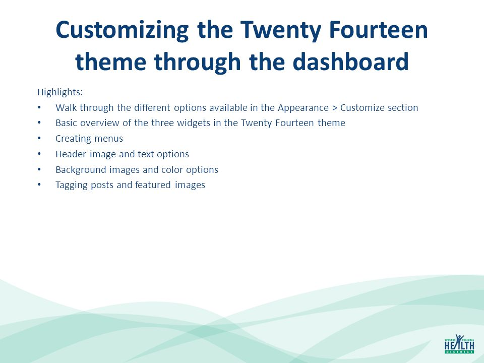 Customizing the Twenty Fourteen theme through the dashboard Highlights: Walk through the different options available in the Appearance > Customize section Basic overview of the three widgets in the Twenty Fourteen theme Creating menus Header image and text options Background images and color options Tagging posts and featured images