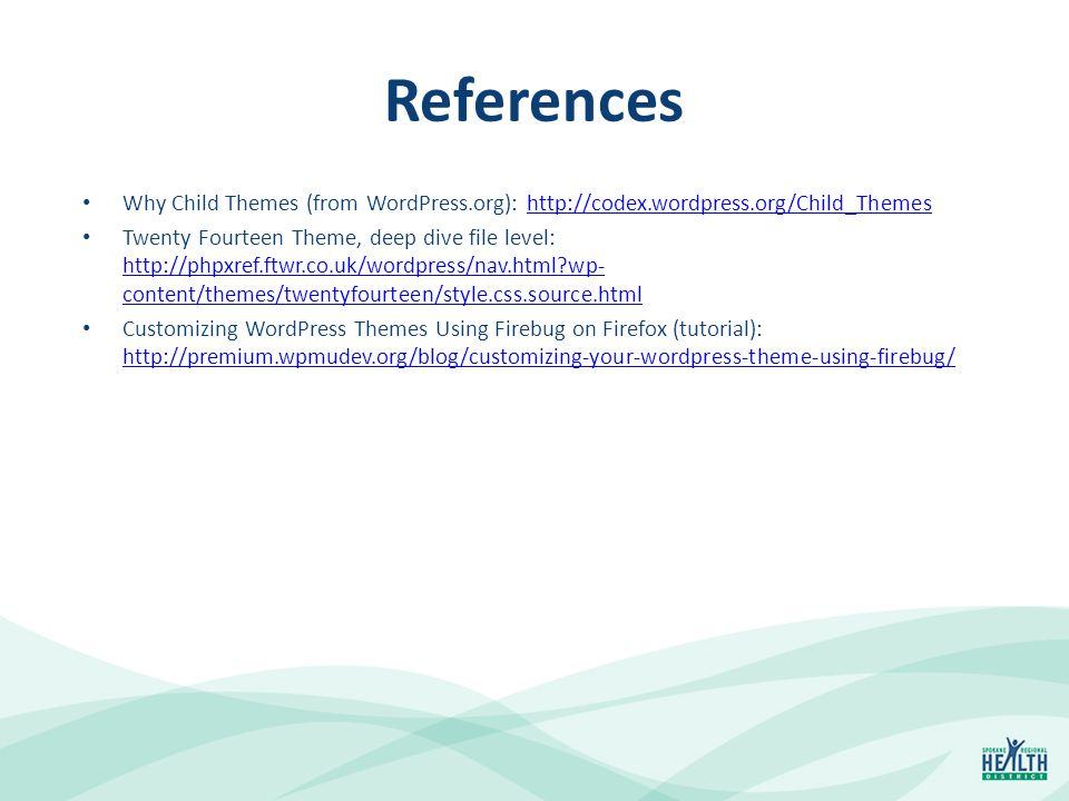References Why Child Themes (from WordPress.org): http://codex.wordpress.org/Child_Themeshttp://codex.wordpress.org/Child_Themes Twenty Fourteen Theme, deep dive file level: http://phpxref.ftwr.co.uk/wordpress/nav.html?wp- content/themes/twentyfourteen/style.css.source.html http://phpxref.ftwr.co.uk/wordpress/nav.html?wp- content/themes/twentyfourteen/style.css.source.html Customizing WordPress Themes Using Firebug on Firefox (tutorial): http://premium.wpmudev.org/blog/customizing-your-wordpress-theme-using-firebug/ http://premium.wpmudev.org/blog/customizing-your-wordpress-theme-using-firebug/