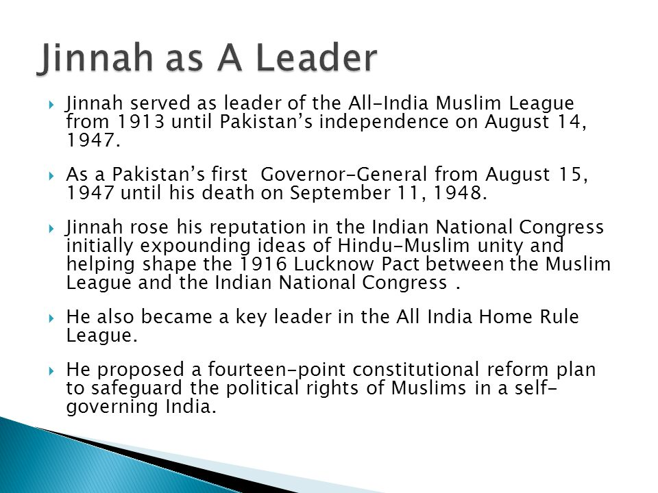  Jinnah served as leader of the All-India Muslim League from 1913 until Pakistan's independence on August 14, 1947.