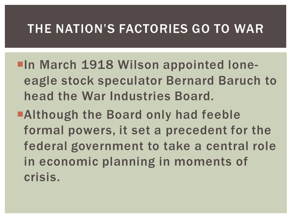  In March 1918 Wilson appointed lone- eagle stock speculator Bernard Baruch to head the War Industries Board.  Although the Board only had feeble fo