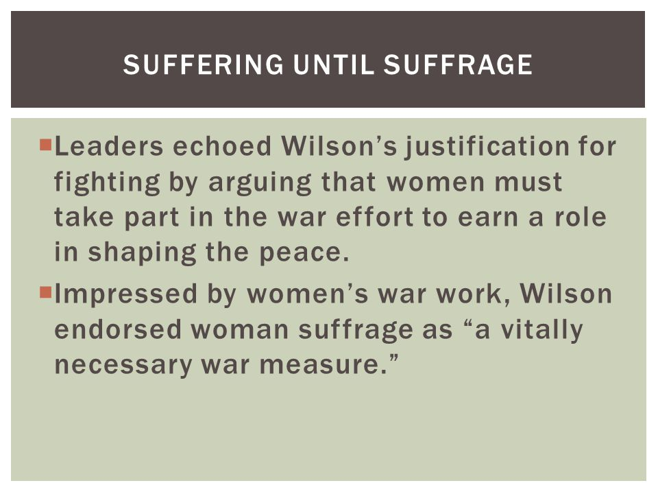  Leaders echoed Wilson's justification for fighting by arguing that women must take part in the war effort to earn a role in shaping the peace.  Imp