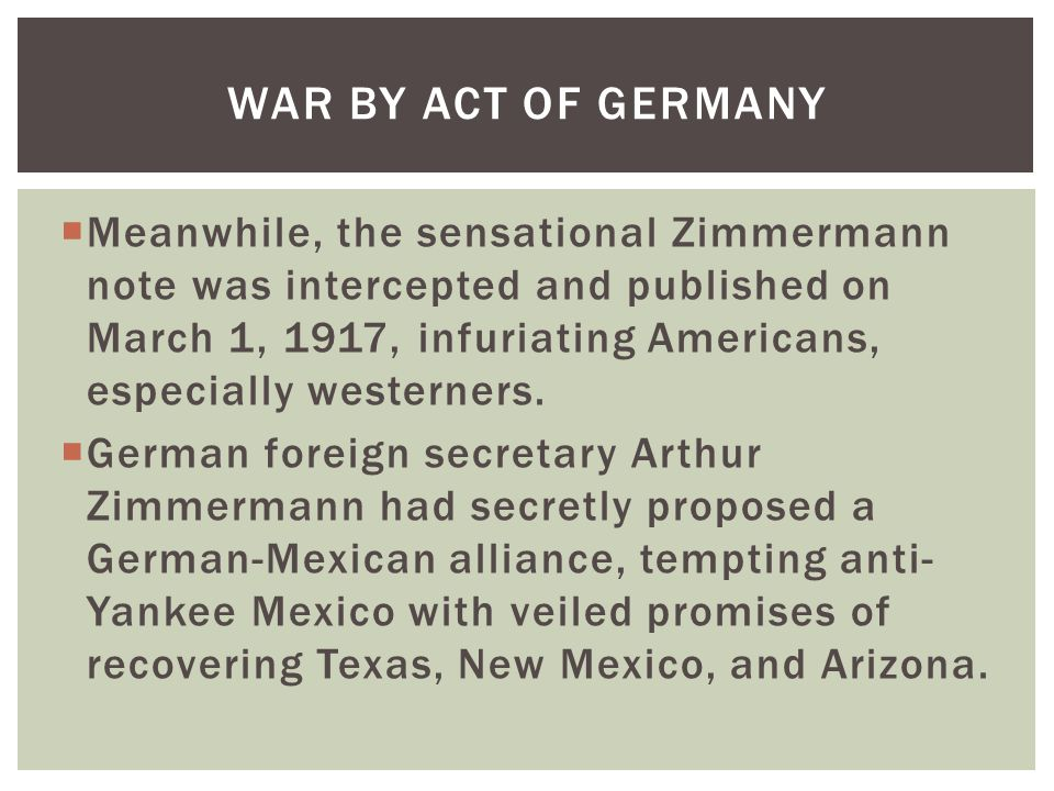  Meanwhile, the sensational Zimmermann note was intercepted and published on March 1, 1917, infuriating Americans, especially westerners.  German fo