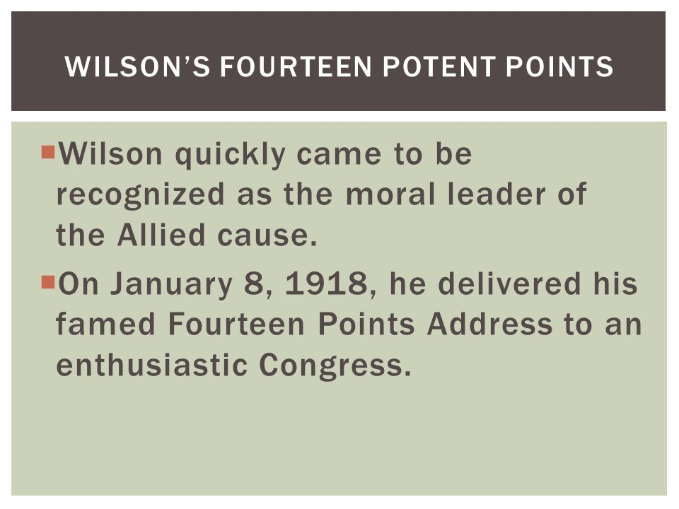  Wilson quickly came to be recognized as the moral leader of the Allied cause.  On January 8, 1918, he delivered his famed Fourteen Points Address t