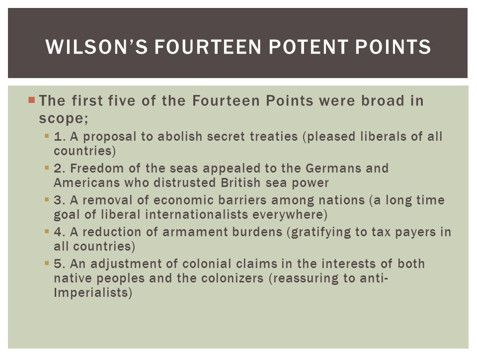  The first five of the Fourteen Points were broad in scope;  1. A proposal to abolish secret treaties (pleased liberals of all countries)  2. Freed