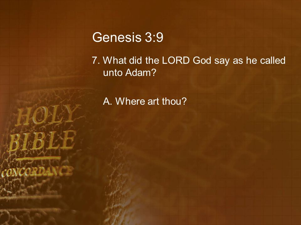 Genesis 3:9 7. What did the LORD God say as he called unto Adam A. Where art thou