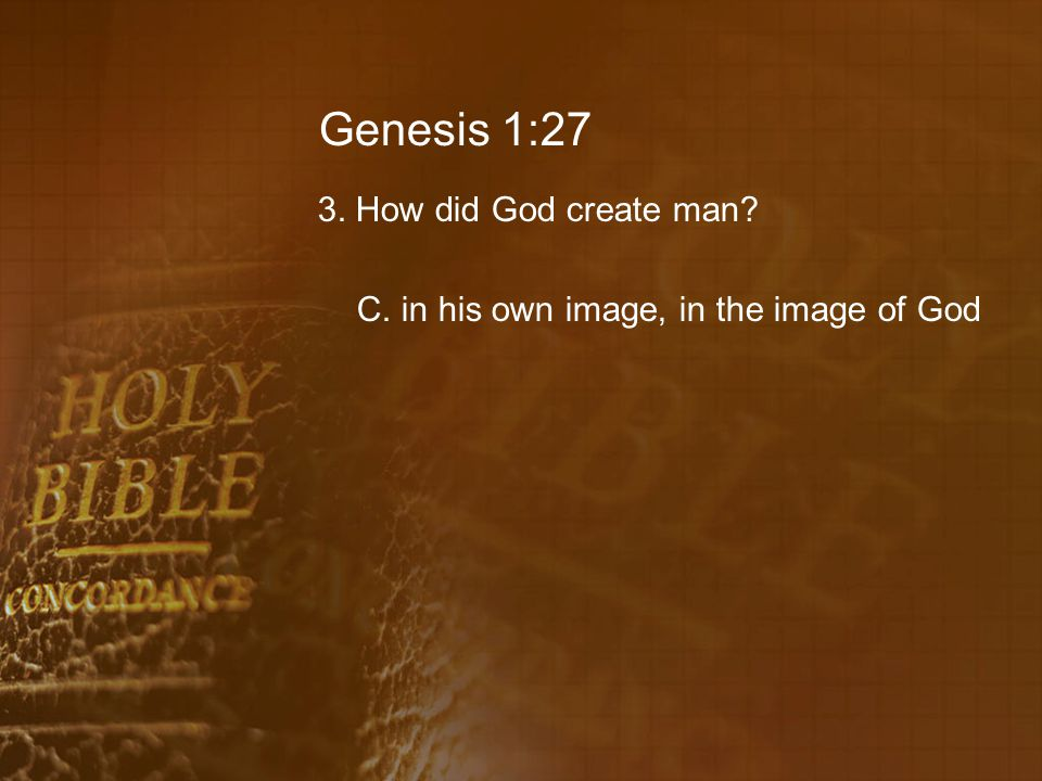 Genesis 1:27 3. How did God create man C. in his own image, in the image of God