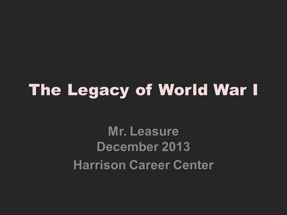 The Legacy of World War I Mr. Leasure December 2013 Harrison Career Center
