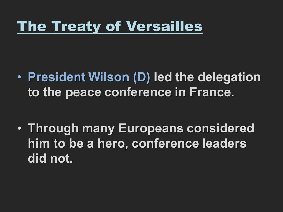 The Treaty of Versailles President Wilson (D) led the delegation to the peace conference in France.President Wilson (D) led the delegation to the peac