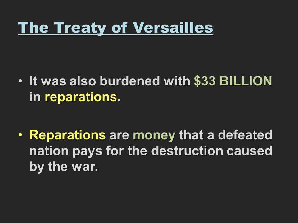 The Treaty of Versailles It was also burdened with $33 BILLION in reparations.It was also burdened with $33 BILLION in reparations. Reparations are mo