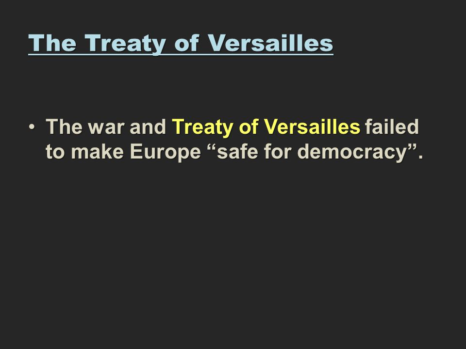 The Treaty of Versailles The war and Treaty of Versailles failed to make Europe safe for democracy .The war and Treaty of Versailles failed to make Europe safe for democracy .