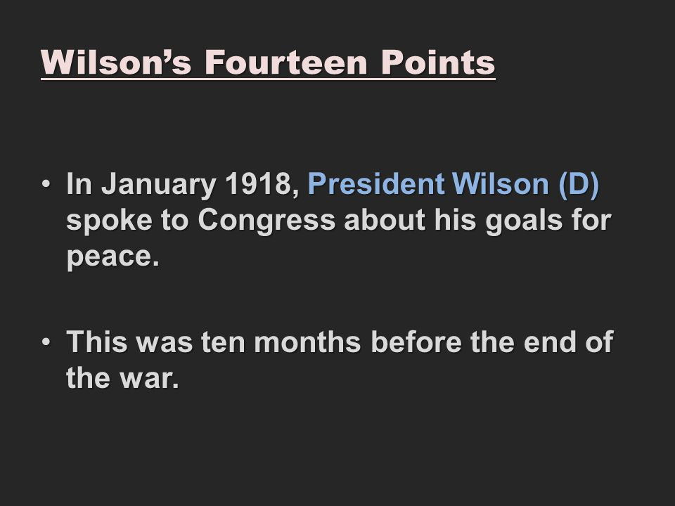 Wilson's Fourteen Points In January 1918, President Wilson (D) spoke to Congress about his goals for peace.In January 1918, President Wilson (D) spoke to Congress about his goals for peace.