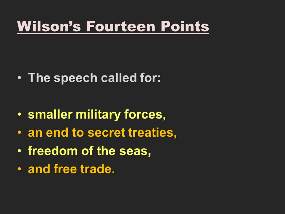 Wilson's Fourteen Points The speech called for:The speech called for: smaller military forces,smaller military forces, an end to secret treaties,an end to secret treaties, freedom of the seas,freedom of the seas, and free trade.and free trade.