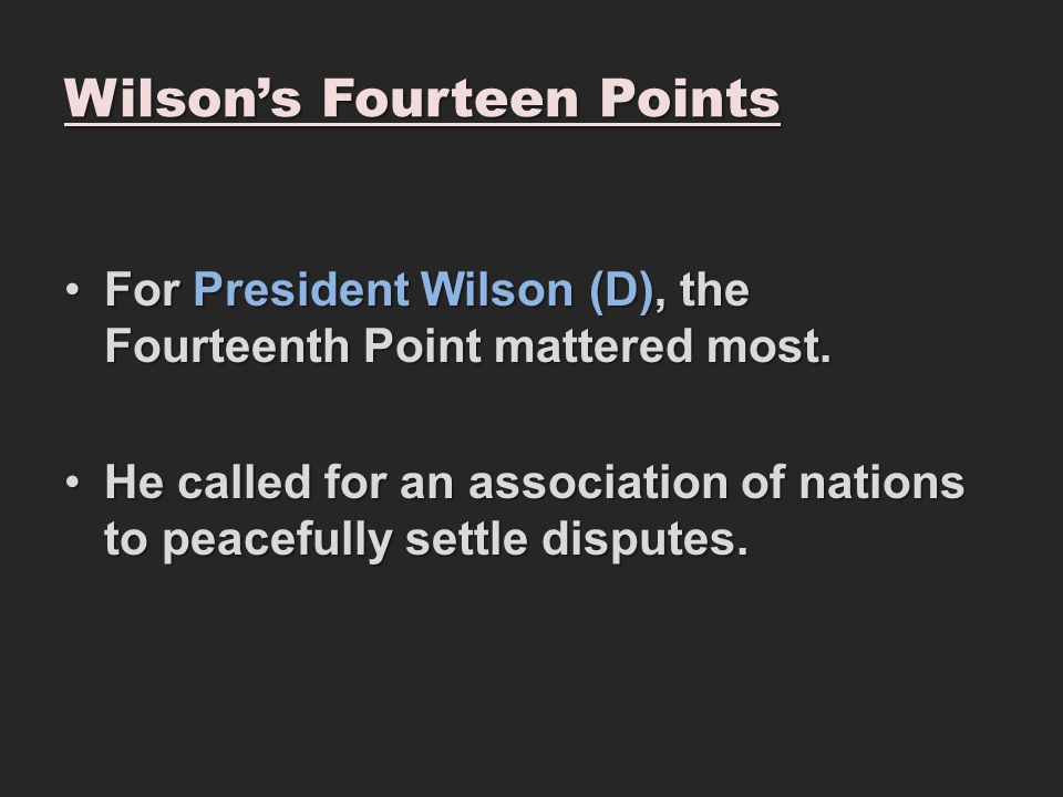 Wilson's Fourteen Points For President Wilson (D), the Fourteenth Point mattered most.For President Wilson (D), the Fourteenth Point mattered most.