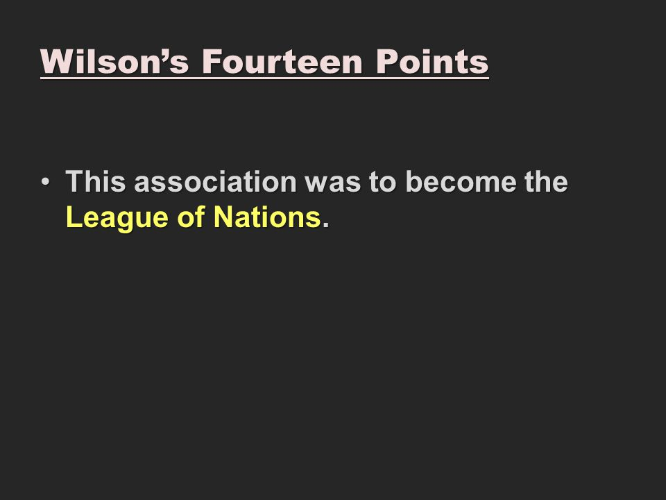 Wilson's Fourteen Points This association was to become the League of Nations.This association was to become the League of Nations.