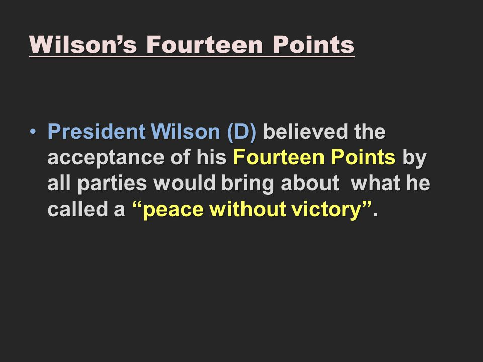 "Wilson's Fourteen Points President Wilson (D) believed the acceptance of his Fourteen Points by all parties would bring about what he called a ""peace"