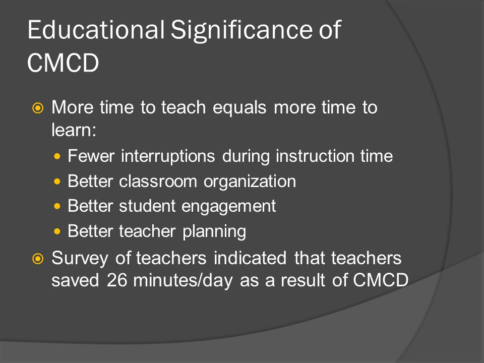 Educational Significance of CMCD  More time to teach equals more time to learn: Fewer interruptions during instruction time Better classroom organiza
