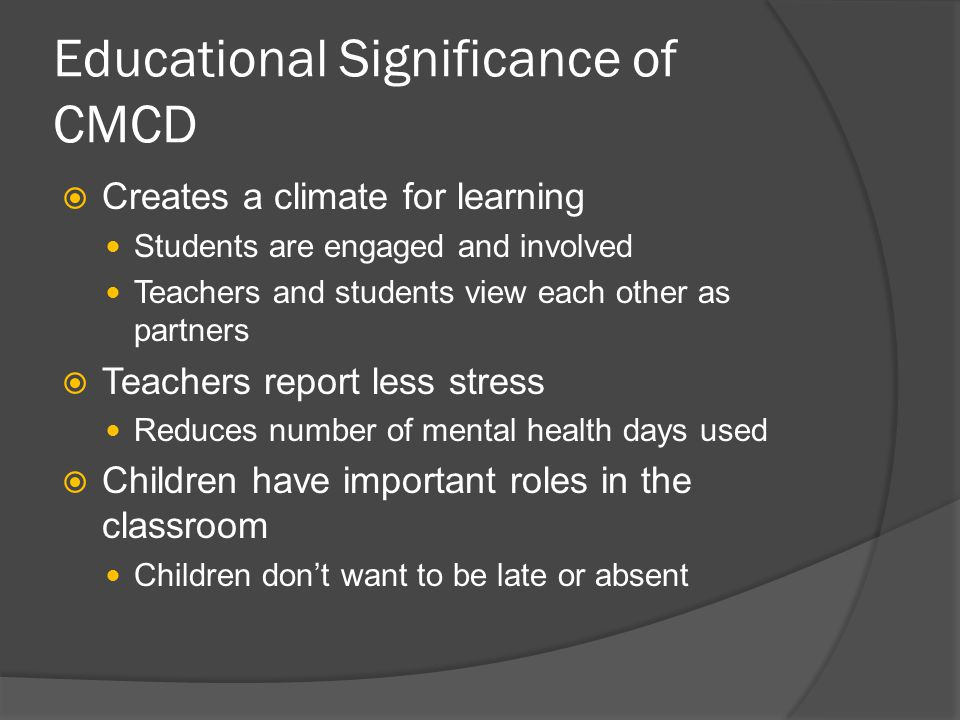 Educational Significance of CMCD  Creates a climate for learning Students are engaged and involved Teachers and students view each other as partners  Teachers report less stress Reduces number of mental health days used  Children have important roles in the classroom Children don't want to be late or absent