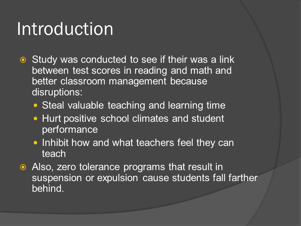 Introduction  Study was conducted to see if their was a link between test scores in reading and math and better classroom management because disruptions: Steal valuable teaching and learning time Hurt positive school climates and student performance Inhibit how and what teachers feel they can teach  Also, zero tolerance programs that result in suspension or expulsion cause students fall farther behind.