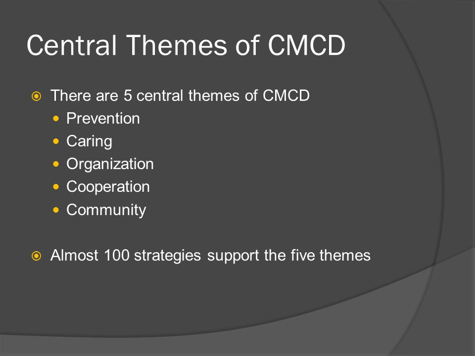 Central Themes of CMCD  There are 5 central themes of CMCD Prevention Caring Organization Cooperation Community  Almost 100 strategies support the f