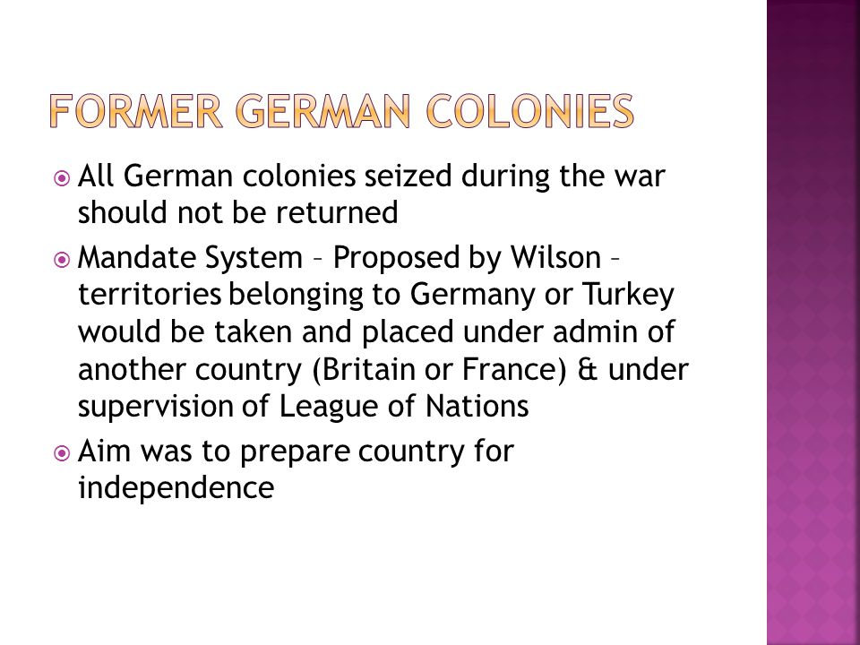  All German colonies seized during the war should not be returned  Mandate System – Proposed by Wilson – territories belonging to Germany or Turkey