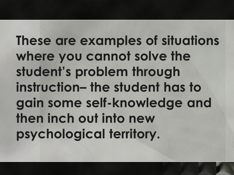 These are examples of situations where you cannot solve the student's problem through instruction– the student has to gain some self-knowledge and then inch out into new psychological territory.
