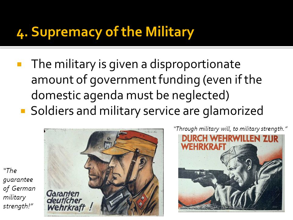 4. Supremacy of the Military  The military is given a disproportionate amount of government funding (even if the domestic agenda must be neglected) 