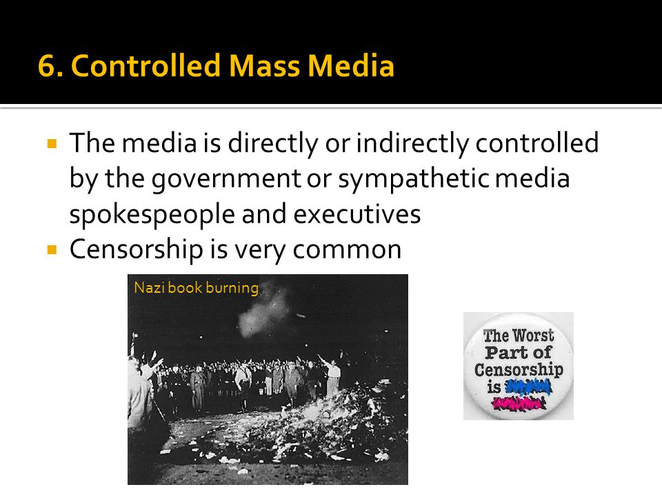 6. Controlled Mass Media  The media is directly or indirectly controlled by the government or sympathetic media spokespeople and executives  Censors