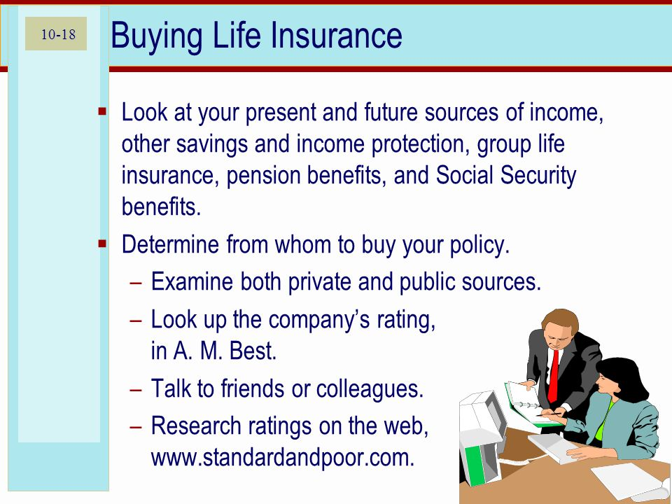 10-18 Buying Life Insurance  Look at your present and future sources of income, other savings and income protection, group life insurance, pension benefits, and Social Security benefits.