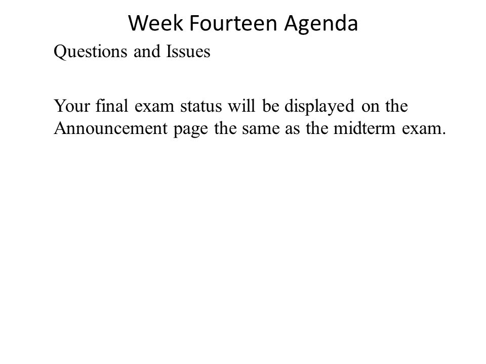Week Fourteen Agenda Questions and Issues Your final exam status will be displayed on the Announcement page the same as the midterm exam.