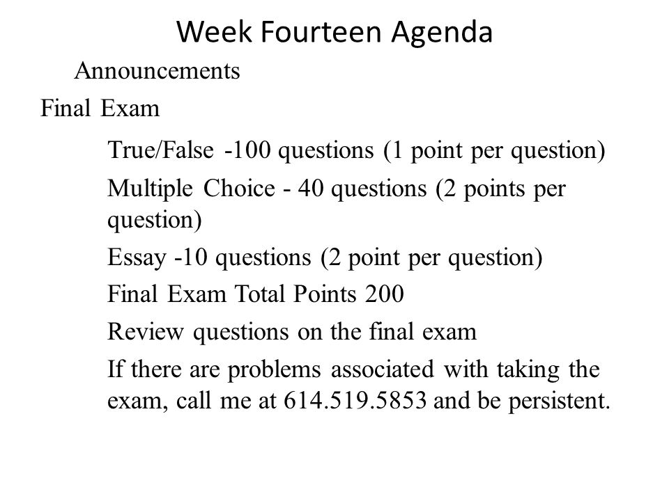 Week Fourteen Agenda Announcements Final Exam True/False -100 questions (1 point per question) Multiple Choice - 40 questions (2 points per question) Essay -10 questions (2 point per question) Final Exam Total Points 200 Review questions on the final exam If there are problems associated with taking the exam, call me at 614.519.5853 and be persistent.