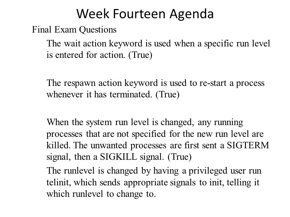 Week Fourteen Agenda Linux Signals are: Signal Name Number Description SIGHUP 1 Hangup (POSIX) SIGINT 2 Terminal interrupt (ANSI) SIGQUIT 3 Terminal quit (POSIX) SIGILL 4 Illegal instruction (ANSI) SIGTRAP 5 Trace trap (POSIX) SIGIOT 6 IOT Trap (4.2 BSD) SIGBUS 7 BUS error (4.2 BSD) SIGFPE 8 Floating point exception (ANSI) SIGKILL 9 Kill(can t be caught or ignored) (POSIX) SIGUSR1 10 User defined signal 1 (POSIX) SIGSEGV 11 Invalid memory segment access (ANSI) SIGUSR2 12 User defined signal 2 (POSIX)
