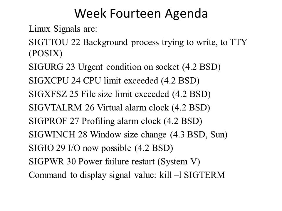 Week Fourteen Agenda Linux Signals are: SIGTTOU 22 Background process trying to write, to TTY (POSIX) SIGURG 23 Urgent condition on socket (4.2 BSD) SIGXCPU 24 CPU limit exceeded (4.2 BSD) SIGXFSZ 25 File size limit exceeded (4.2 BSD) SIGVTALRM 26 Virtual alarm clock (4.2 BSD) SIGPROF 27 Profiling alarm clock (4.2 BSD) SIGWINCH 28 Window size change (4.3 BSD, Sun) SIGIO 29 I/O now possible (4.2 BSD) SIGPWR 30 Power failure restart (System V) Command to display signal value: kill –l SIGTERM
